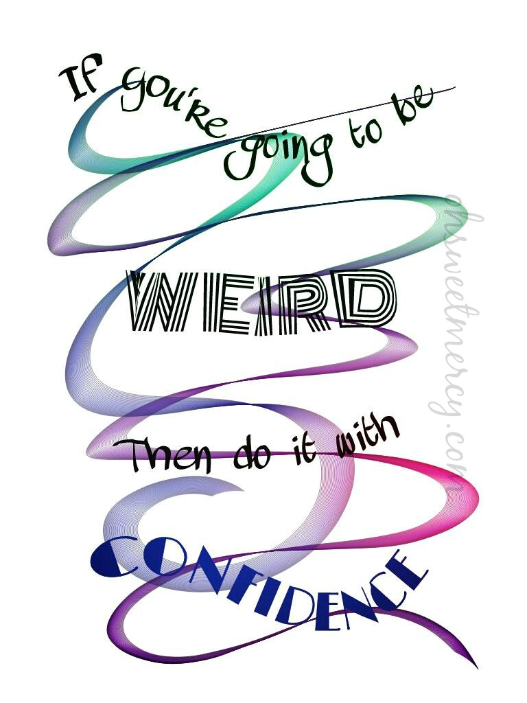 be weird confidently