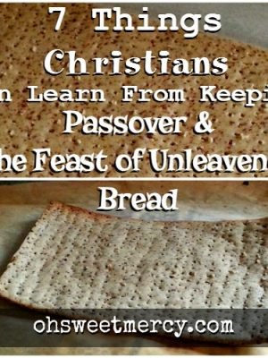 7 Lessons Christians Can Learn from Passover and the Feast of Unleavened Bread