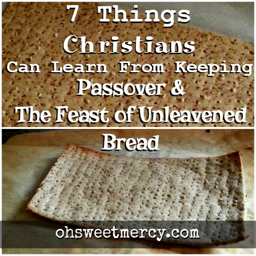 7 Things Christians Can Learn from Keeping Passover and The Feast of Unleavened Bread | Oh Sweet Mercy #biblicalfeasts #passover #unleavenedbread #cleaningourhearts