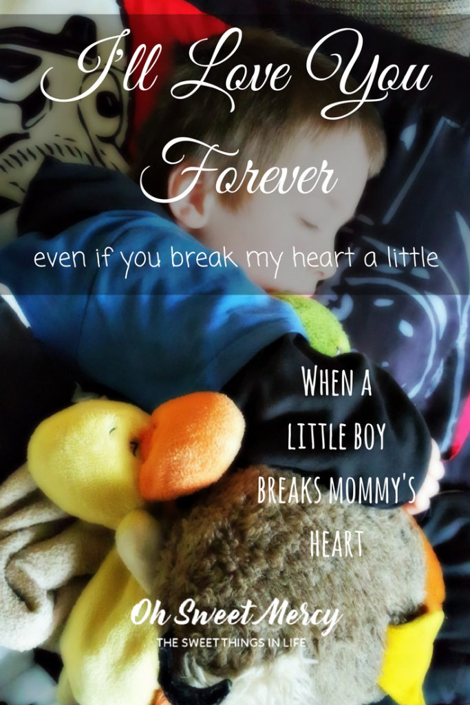 I'll Love You Forever, Even If You Break My Heart A Little. When A Little Boy Breaks Mommy's Heart. Oh Sweet Mercy