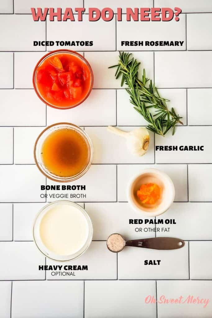 Garlic and Rosemary Tomato Soup Ingredients: diced tomatoes, bone broth (or veggie broth), heavy cream (optional), fresh rosemary, fresh garlic, red palm oil or other fat, salt