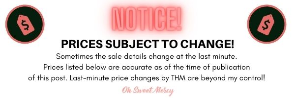 Notice: Sale prices subject to change. Sometimes sale details change at the last minute. Prices below are accurate as of the publication of this post. Last minute price changes by THM are beyond my control.