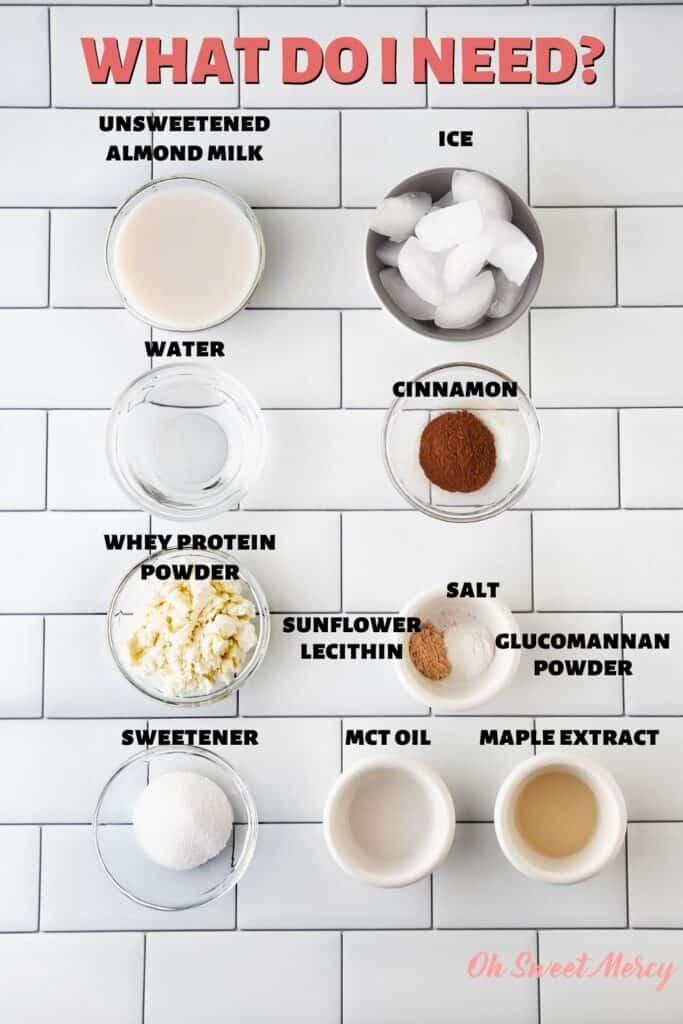 Low Carb Maple Cinnamon Protein Shake ingredients: unsweetened almond milk, ice, water, cinnamon, whey protein powder, sweetener, sunflower lecithin, salt, glucomannan powder, MCT oil, maple extract