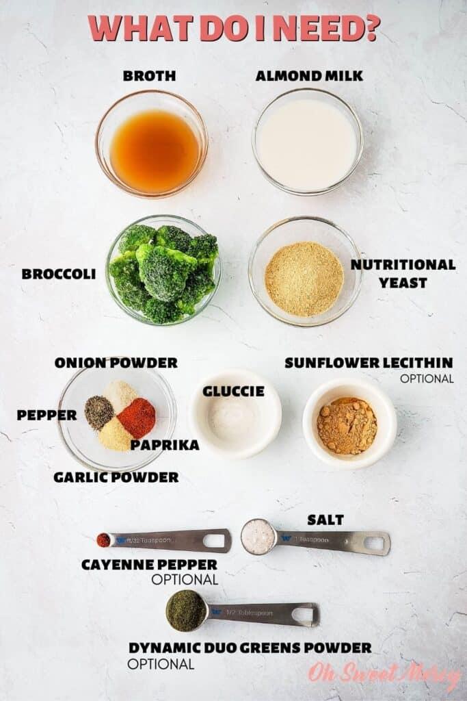 Dairy Free Cheesy Broccoli Soup ingredients: broth, almond milk, broccoli, nutritional yeast, garlic and onion powders, paprika, salt, OPTIONAL INGREDIENTS INCLUDE: gluccie (glucomannan powder), sunflower lecithin, cayenne pepper, THM Dynamic Duo Greens Powder